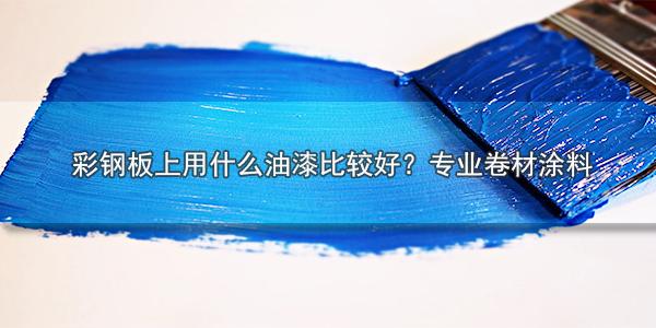 彩钢板上用什么油漆比较好 专业卷材涂料-河北欧格曼品牌公司