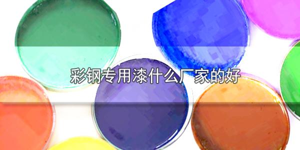 彩钢专用漆什么厂家的好?建材涂料哪家好